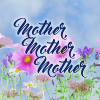 MOTHER, MOTHER, MOTHER